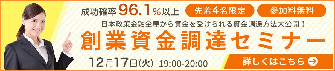 成功確率96.1%以上 先着4名限定 参加料無料 日本政策金融公庫から資金を受けられる資金調達方法大公開! 創業資金調達セミナー 12月17日(火)19:00~20:00 詳しくはこちら